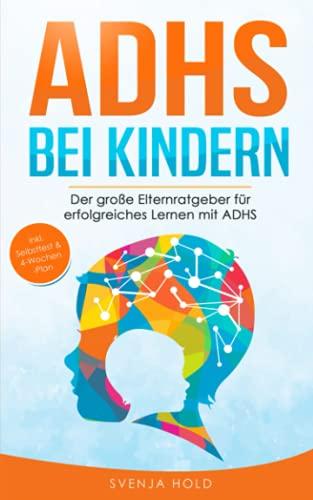 ADHS bei Kindern: Der große Elternratgeber für erfolgreiches Lernen mit ADHS - inkl. Selbsttest, 4-Wochen-Programm & 10...